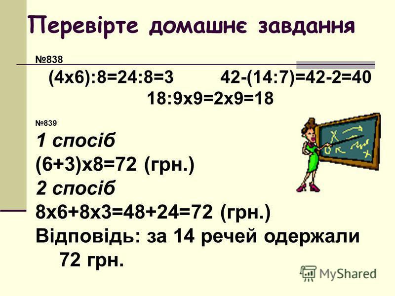 Перевірте домашнє завдання 838 (4х6):8=24:8=342-(14:7)=42-2=40 18:9х9=2х9=18 839 1 спосіб (6+3)х8=72 (грн.) 2 спосіб 8х6+8х3=48+24=72 (грн.) Відповідь: за 14 речей одержали 72 грн.
