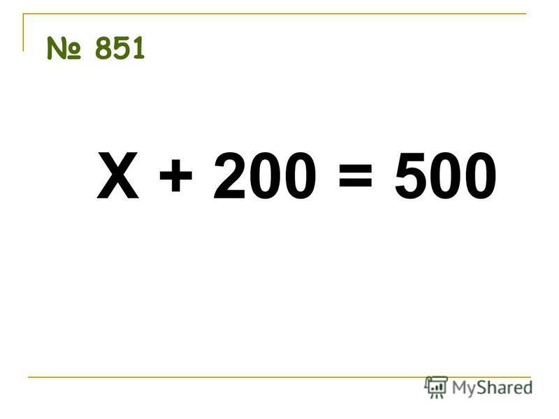 851 Х + 200 = 500