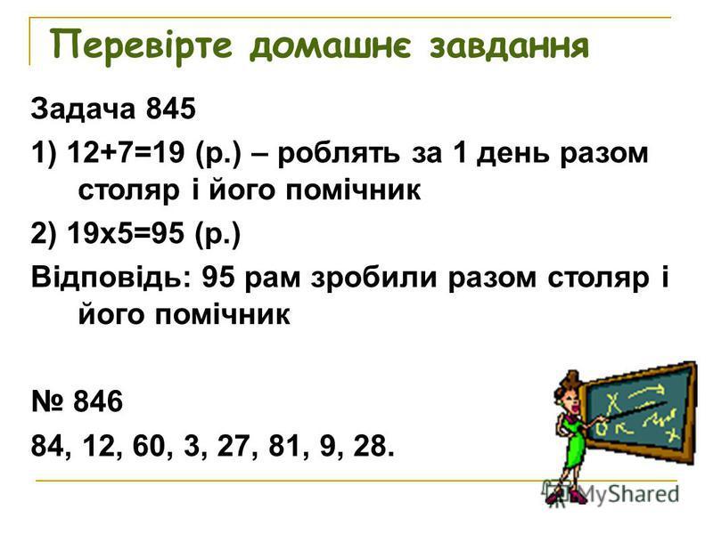 Перевірте домашнє завдання Задача 845 1) 12+7=19 (р.) – роблять за 1 день разом столяр і його помічник 2) 19х5=95 (р.) Відповідь: 95 рам зробили разом столяр і його помічник 846 84, 12, 60, 3, 27, 81, 9, 28.