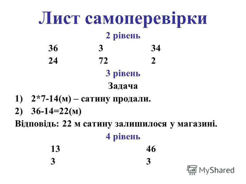 Лист самоперевірки 2 рівень 36 3 34 24 72 2 3 рівень Задача 1)2*7-14(м) – сатину продали. 2)36-14=22(м) Відповідь: 22 м сатину залишилося у магазині. 4 рівень 13 46 3 3