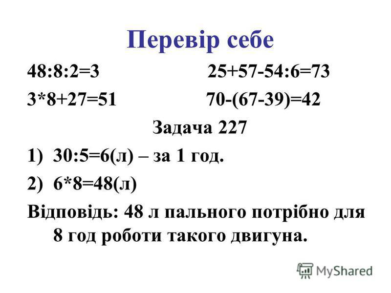 Перевір себе 48:8:2=3 25+57-54:6=73 3*8+27=51 70-(67-39)=42 Задача 227 1)30:5=6(л) – за 1 год. 2)6*8=48(л) Відповідь: 48 л пального потрібно для 8 год роботи такого двигуна.