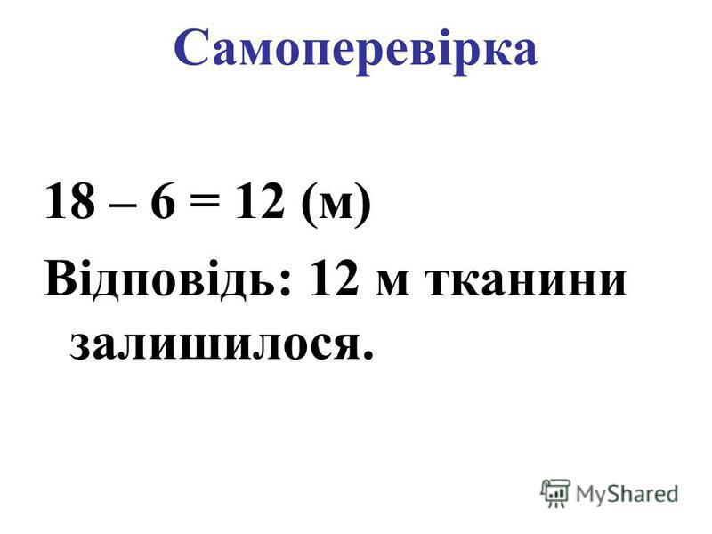 Самоперевірка 18 – 6 = 12 (м) Відповідь: 12 м тканини залишилося.