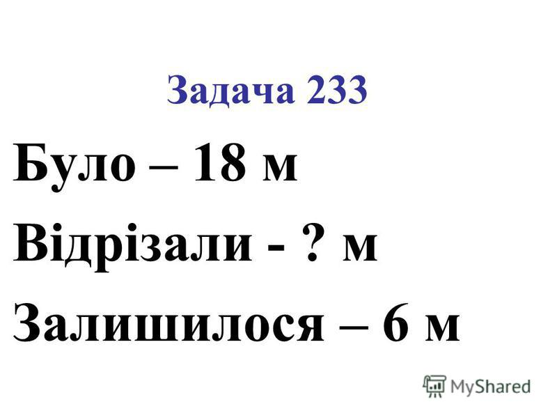 Задача 233 Було – 18 м Відрізали - ? м Залишилося – 6 м