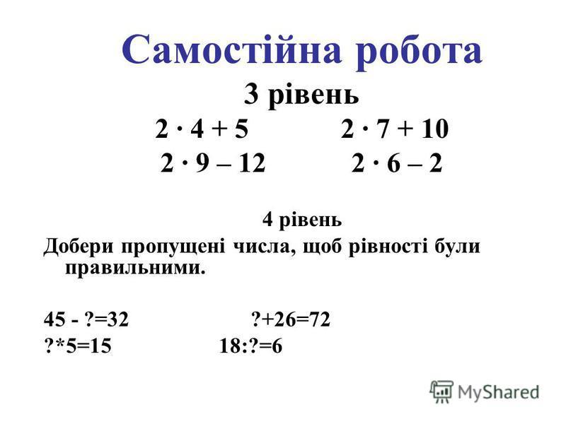 Самостійна робота 3 рівень 2 · 4 + 5 2 · 7 + 10 2 · 9 – 12 2 · 6 – 2 4 рівень Добери пропущені числа, щоб рівності були правильними. 45 - ?=32 ?+26=72 ?*5=15 18:?=6