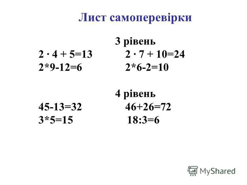 Лист самоперевірки 3 рівень 2 · 4 + 5=13 2 · 7 + 10=24 2*9-12=6 2*6-2=10 4 рівень 45-13=32 46+26=72 3*5=15 18:3=6