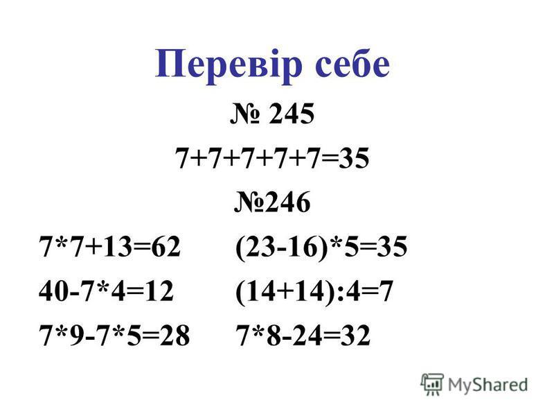 Перевір себе 245 7+7+7+7+7=35 246 7*7+13=62 (23-16)*5=35 40-7*4=12 (14+14):4=7 7*9-7*5=28 7*8-24=32