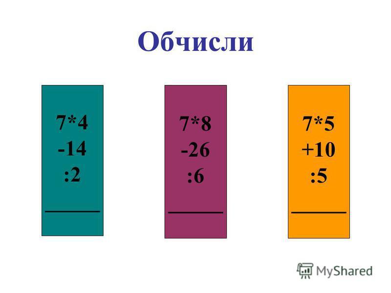 Обчисли 7*4 -14 :2 _____ 7*8 -26 :6 _____ 7*5 +10 :5 _____