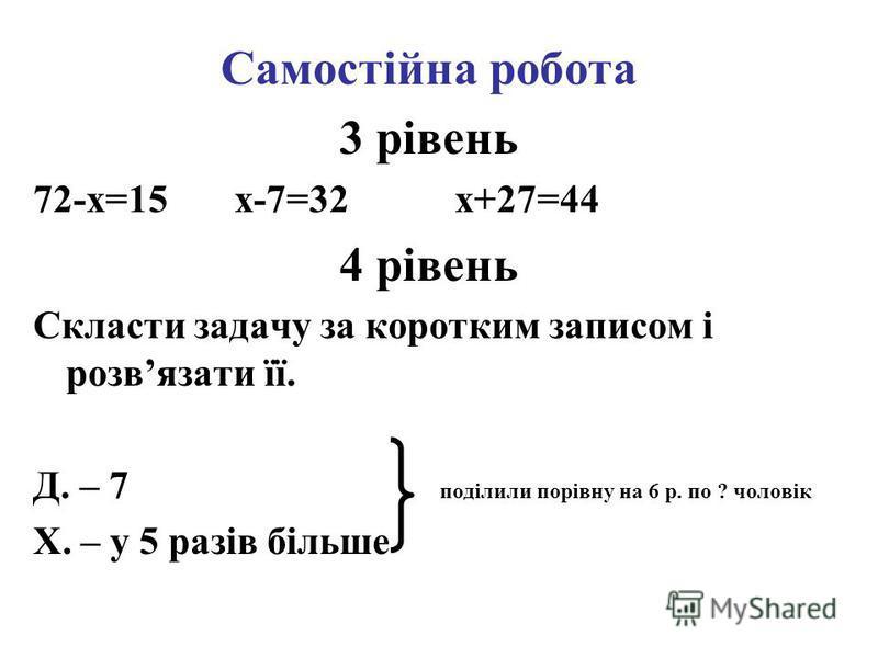 Самостійна робота 3 рівень 72-x=15 x-7=32 x+27=44 4 рівень Скласти задачу за коротким записом і розвязати її. Д. – 7 поділили порівну на 6 р. по ? чоловік Х. – у 5 разів більше