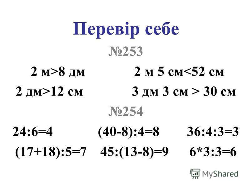 Перевір себе 253 2 м>8 дм 2 м 5 см<52 см 2 дм>12 см 3 дм 3 см > 30 см 254 24:6=4 (40-8):4=8 36:4:3=3 (17+18):5=7 45:(13-8)=9 6*3:3=6