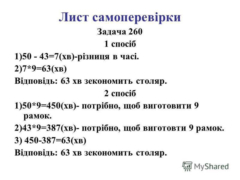 Лист самоперевірки Задача 260 1 спосіб 1)50 - 43=7(хв)-різниця в часі. 2)7*9=63(хв) Відповідь: 63 хв зекономить столяр. 2 спосіб 1)50*9=450(хв)- потрібно, щоб виготовити 9 рамок. 2)43*9=387(хв)- потрібно, щоб виготовти 9 рамок. 3) 450-387=63(хв) Відп