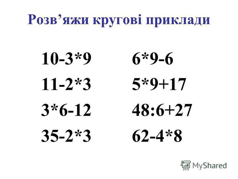 Розвяжи кругові приклади 10-3*9 6*9-6 11-2*3 5*9+17 3*6-12 48:6+27 35-2*3 62-4*8