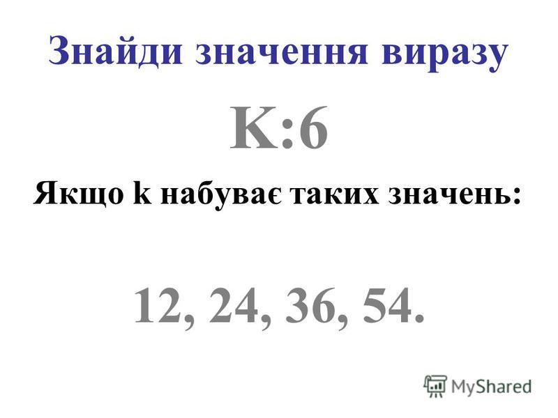 Знайди значення виразу K:6 Якщо k набуває таких значень: 12, 24, 36, 54.