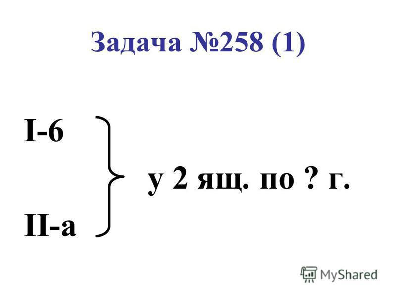 Задача 258 (1) I-6 у 2 ящ. по ? г. II-a