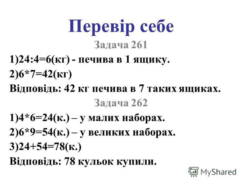 Перевір себе Задача 261 1)24:4=6(кг) - печива в 1 ящику. 2)6*7=42(кг) Відповідь: 42 кг печива в 7 таких ящиках. Задача 262 1)4*6=24(к.) – у малих наборах. 2)6*9=54(к.) – у великих наборах. 3)24+54=78(к.) Відповідь: 78 кульок купили.