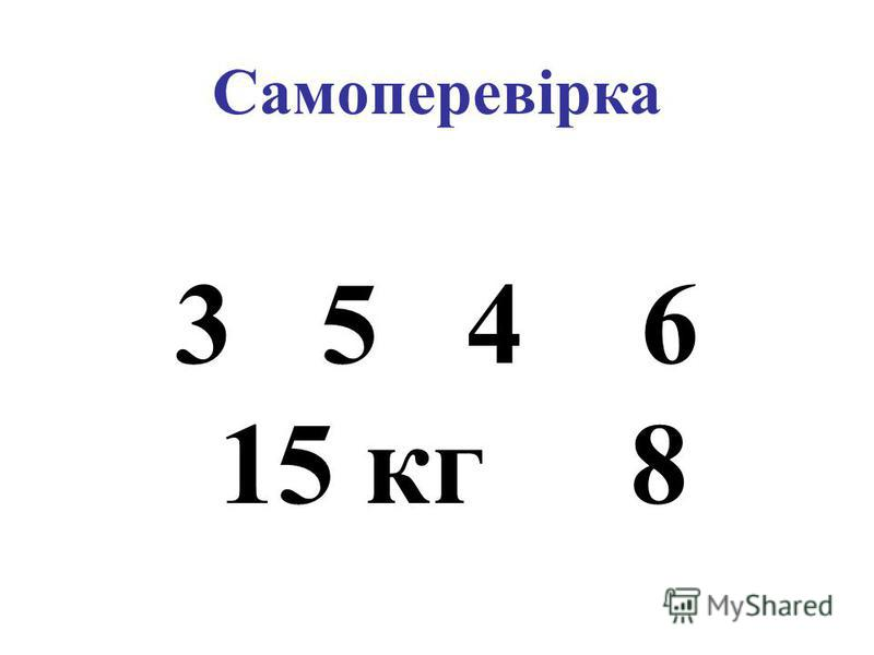 Самоперевірка 3 5 4 6 15 кг 8