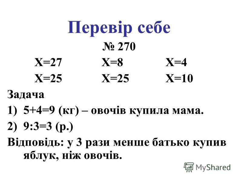 Перевір себе 270 X=27 X=8 X=4 X=25 X=25 X=10 Задача 1)5+4=9 (кг) – овочів купила мама. 2)9:3=3 (р.) Відповідь: у 3 рази менше батько купив яблук, ніж овочів.