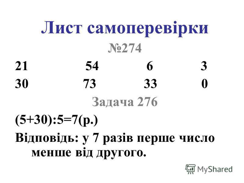 Лист самоперевірки 274 21 54 6 3 30 73 33 0 Задача 276 (5+30):5=7(р.) Відповідь: у 7 разів перше число менше від другого.