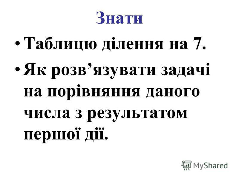 Знати Таблицю ділення на 7. Як розвязувати задачі на порівняння даного числа з результатом першої дії.