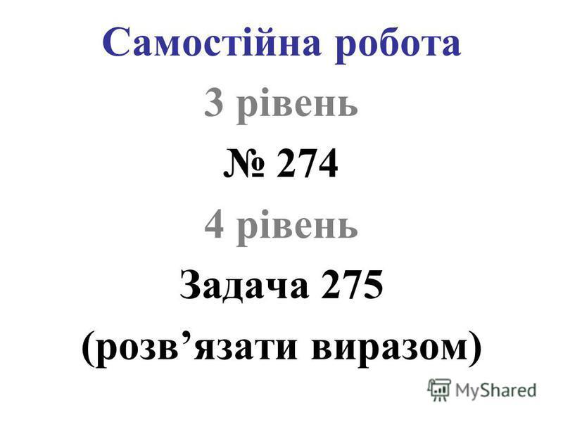 Самостійна робота 3 рівень 274 4 рівень Задача 275 (розвязати виразом)