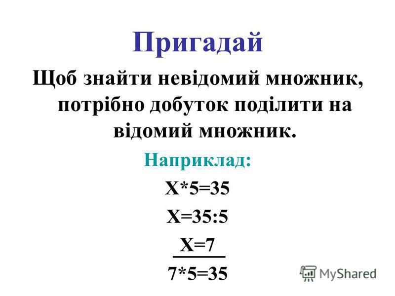 Пригадай Щоб знайти невідомий множник, потрібно добуток поділити на відомий множник. Наприклад: X*5=35 X=35:5 X=7 7*5=35