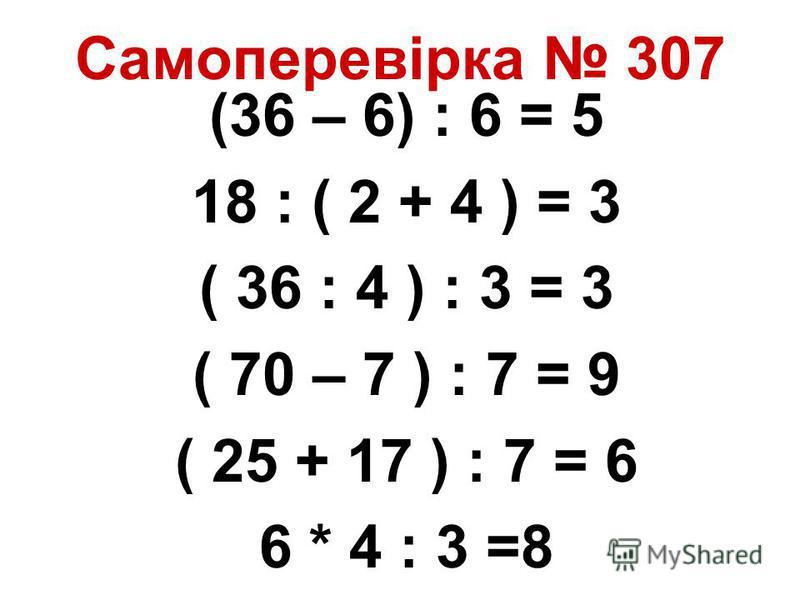 Самоперевірка 307 (36 – 6) : 6 = 5 18 : ( 2 + 4 ) = 3 ( 36 : 4 ) : 3 = 3 ( 70 – 7 ) : 7 = 9 ( 25 + 17 ) : 7 = 6 6 * 4 : 3 =8
