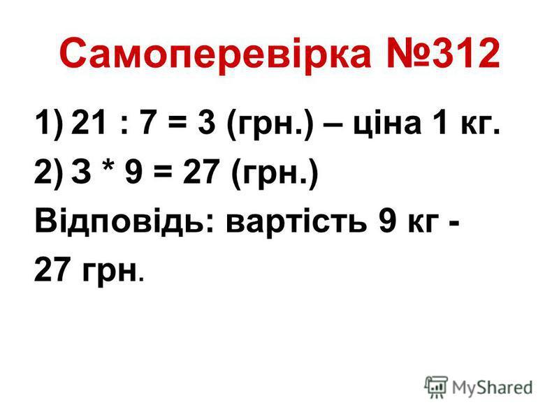 Самоперевірка 312 1)21 : 7 = 3 (грн.) – ціна 1 кг. 2)З * 9 = 27 (грн.) Відповідь: вартість 9 кг - 27 грн.