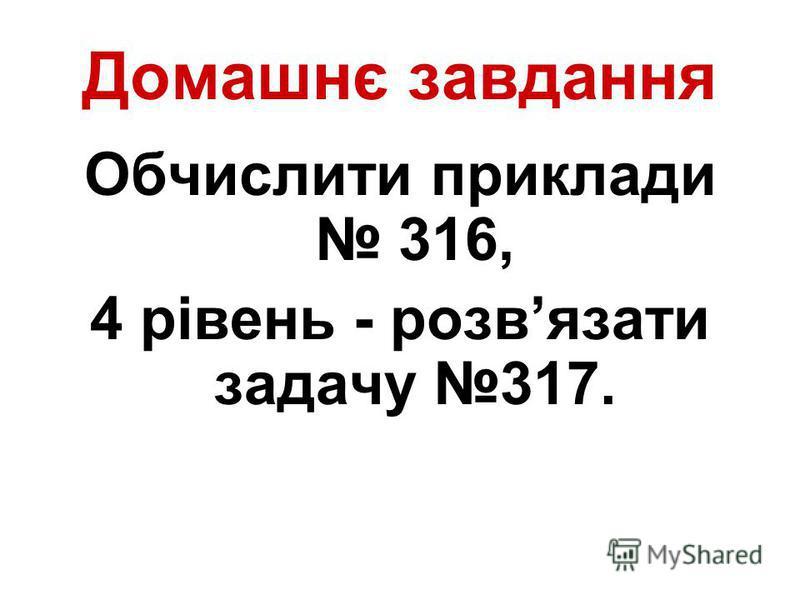 Домашнє завдання Обчислити приклади 316, 4 рівень - розвязати задачу 317.