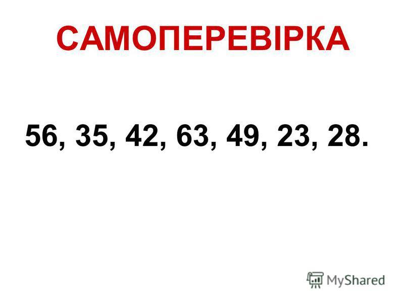 САМОПЕРЕВІРКА 56, 35, 42, 63, 49, 23, 28.