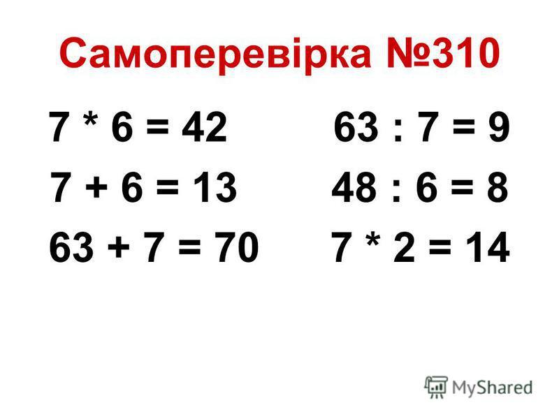 Самоперевірка 310 7 * 6 = 42 63 : 7 = 9 7 + 6 = 13 48 : 6 = 8 63 + 7 = 70 7 * 2 = 14