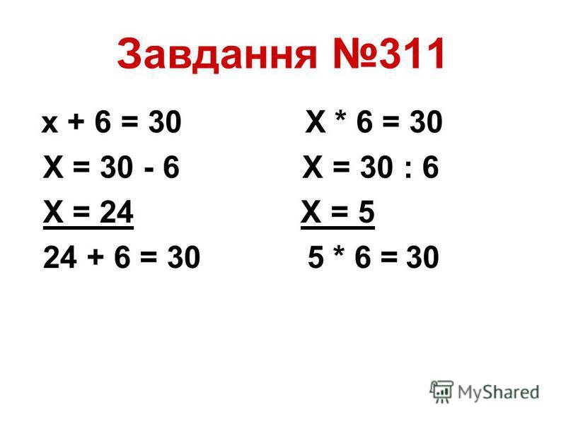 Завдання 311 х + 6 = 30 Х * 6 = 30 Х = 30 - 6 Х = 30 : 6 Х = 24 Х = 5 24 + 6 = 30 5 * 6 = 30