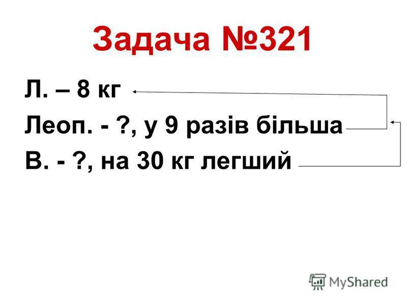 Задача 321 Л. – 8 кг Леоп. - ?, у 9 разів більша В. - ?, на 30 кг легший
