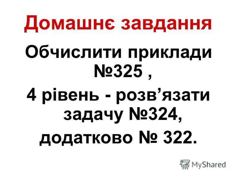 Домашнє завдання Обчислити приклади 325, 4 рівень - розвязати задачу 324, додатково 322.