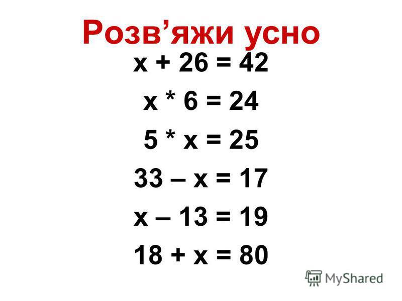 Розвяжи усно х + 26 = 42 х * 6 = 24 5 * х = 25 33 – х = 17 х – 13 = 19 18 + х = 80