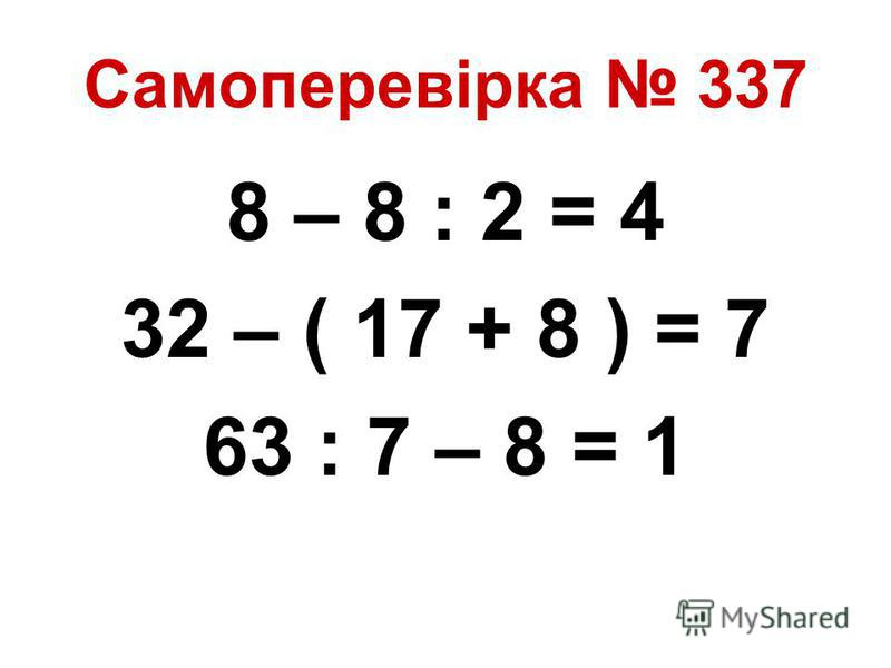 Самоперевірка 337 8 – 8 : 2 = 4 32 – ( 17 + 8 ) = 7 63 : 7 – 8 = 1