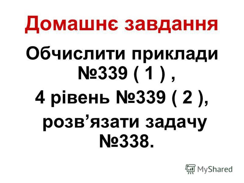 Домашнє завдання Обчислити приклади 339 ( 1 ), 4 рівень 339 ( 2 ), розвязати задачу 338.