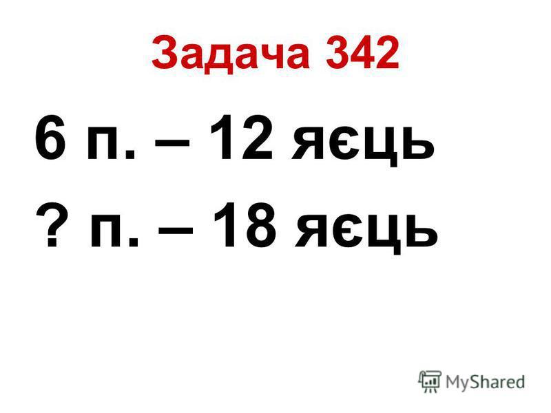 Задача 342 6 п. – 12 яєць ? п. – 18 яєць