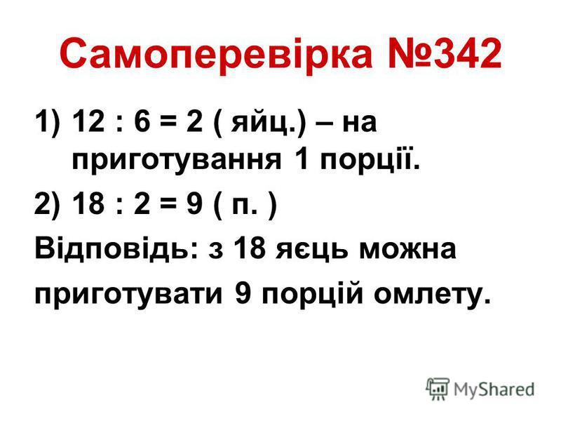 Самоперевірка 342 1)12 : 6 = 2 ( яйц.) – на приготування 1 порції. 2)18 : 2 = 9 ( п. ) Відповідь: з 18 яєць можна приготувати 9 порцій омлету.