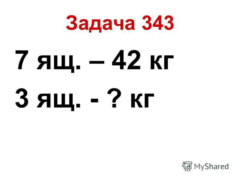 Задача 343 7 ящ. – 42 кг 3 ящ. - ? кг