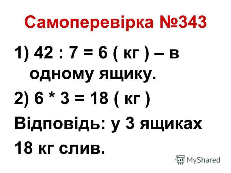 Самоперевірка 343 1) 42 : 7 = 6 ( кг ) – в одному ящику. 2) 6 * 3 = 18 ( кг ) Відповідь: у 3 ящиках 18 кг слив.