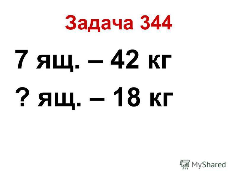Задача 344 7 ящ. – 42 кг ? ящ. – 18 кг