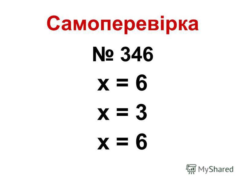 Самоперевірка 346 х = 6 х = 3 х = 6