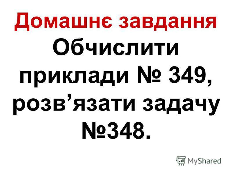 Домашнє завдання Обчислити приклади 349, розвязати задачу 348.