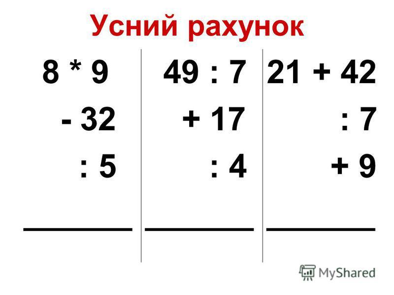 Усний рахунок 8 * 9 - 32 : 5 ______ 49 : 7 + 17 : 4 ______ 21 + 42 : 7 + 9 ______