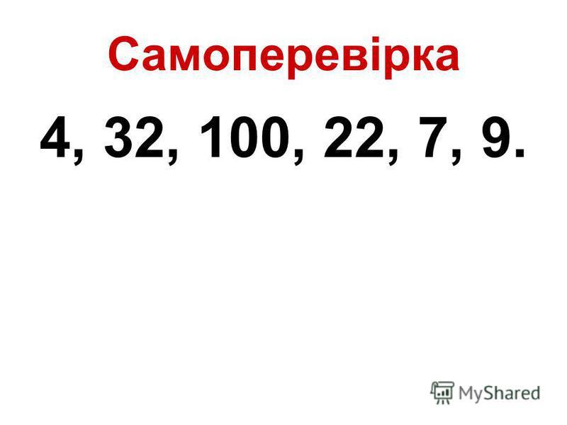 Самоперевірка 4, 32, 100, 22, 7, 9.