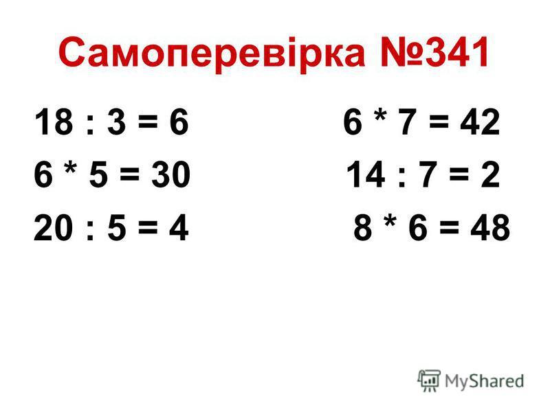 Самоперевірка 341 18 : 3 = 6 6 * 7 = 42 6 * 5 = 30 14 : 7 = 2 20 : 5 = 4 8 * 6 = 48