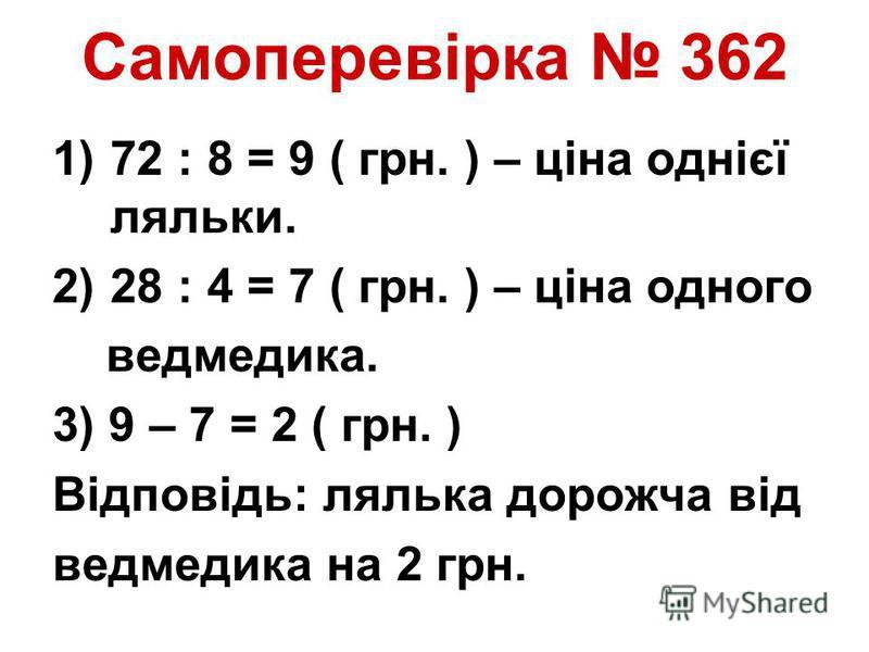 Самоперевірка 362 1)72 : 8 = 9 ( грн. ) – ціна однієї ляльки. 2)28 : 4 = 7 ( грн. ) – ціна одного ведмедика. 3) 9 – 7 = 2 ( грн. ) Відповідь: лялька дорожча від ведмедика на 2 грн.