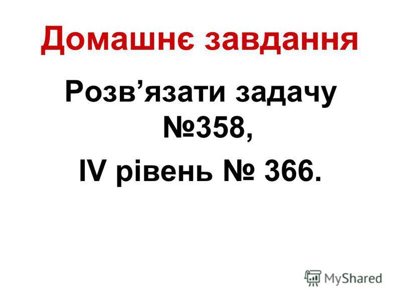 Домашнє завдання Розвязати задачу 358, ІV рівень 366.