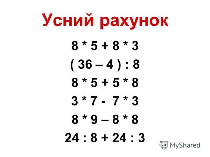 Усний рахунок 8 * 5 + 8 * 3 ( 36 – 4 ) : 8 8 * 5 + 5 * 8 3 * 7 - 7 * 3 8 * 9 – 8 * 8 24 : 8 + 24 : 3