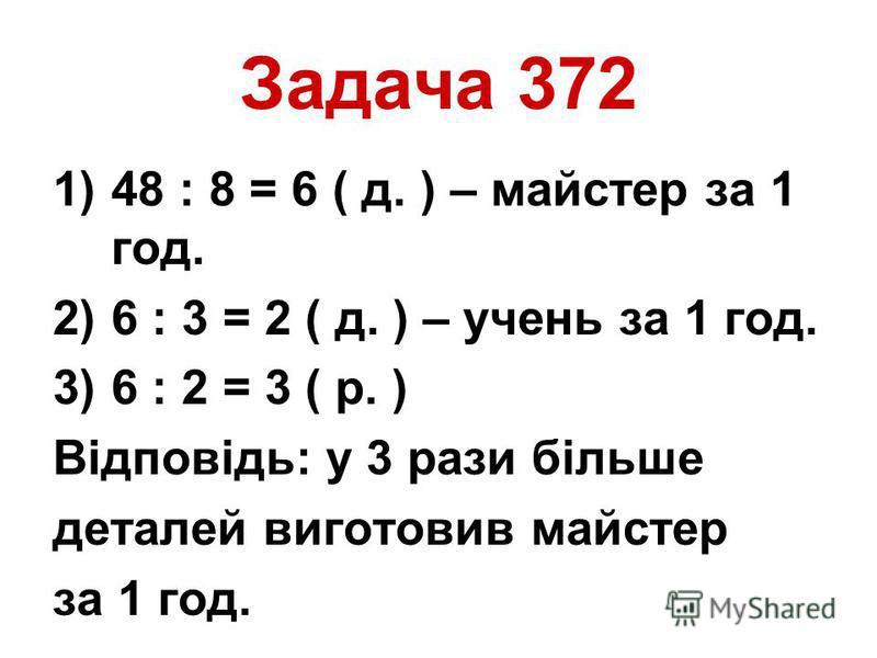 Задача 372 1)48 : 8 = 6 ( д. ) – майстер за 1 год. 2)6 : 3 = 2 ( д. ) – учень за 1 год. 3)6 : 2 = 3 ( р. ) Відповідь: у 3 рази більше деталей виготовив майстер за 1 год.
