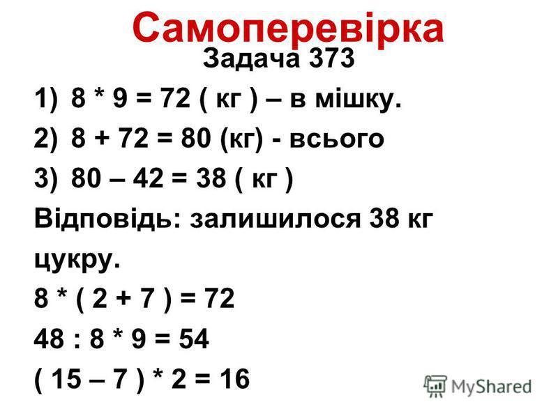 Самоперевірка Задача 373 1)8 * 9 = 72 ( кг ) – в мішку. 2)8 + 72 = 80 (кг) - всього 3)80 – 42 = 38 ( кг ) Відповідь: залишилося 38 кг цукру. 8 * ( 2 + 7 ) = 72 48 : 8 * 9 = 54 ( 15 – 7 ) * 2 = 16